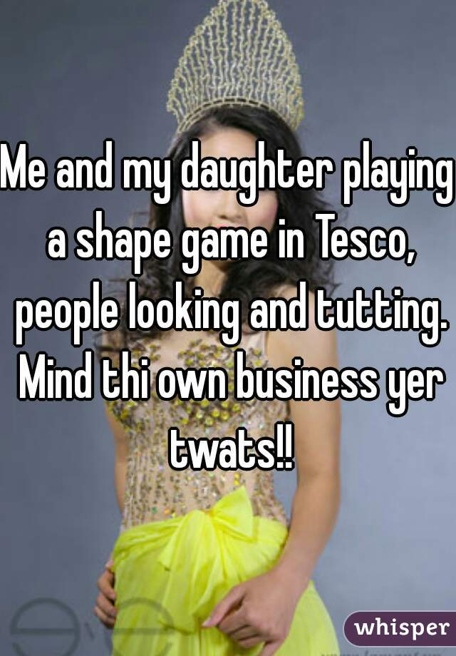 Me and my daughter playing a shape game in Tesco, people looking and tutting. Mind thi own business yer twats!!