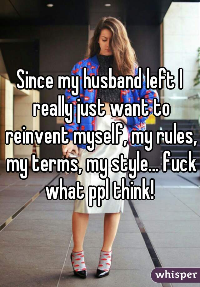 Since my husband left I really just want to reinvent myself, my rules, my terms, my style... fuck what ppl think!