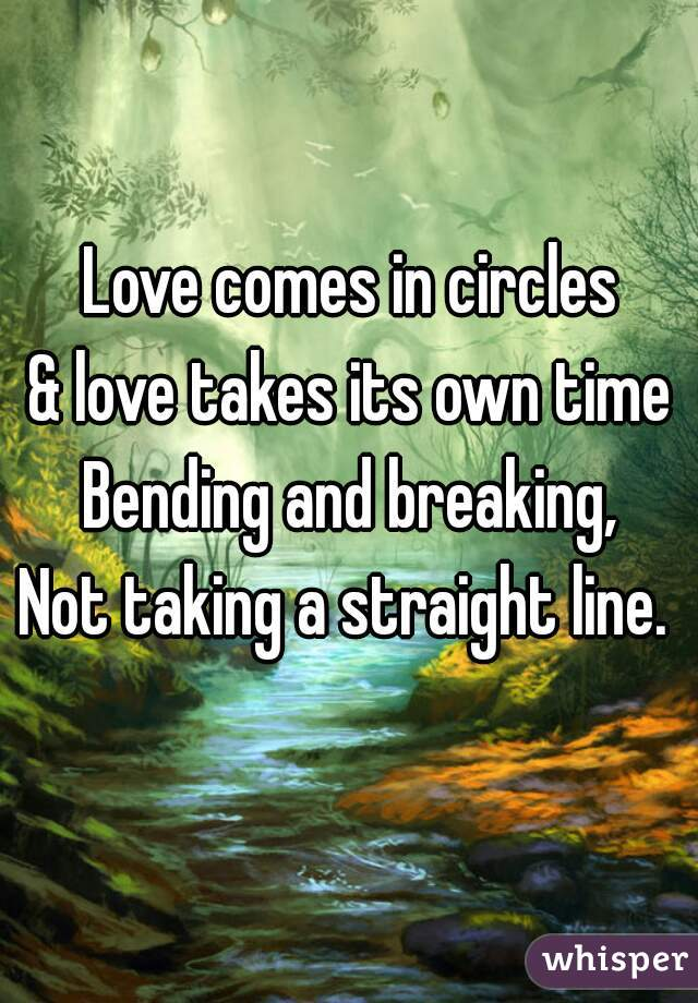 Love comes in circles & love takes its own time Bending and breaking, Not taking a straight line.