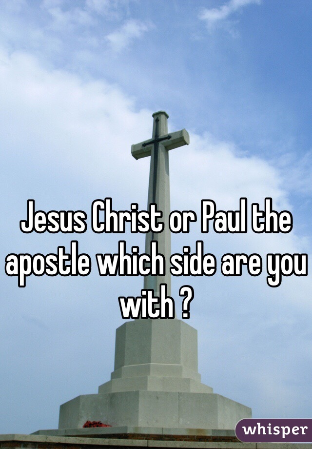 Jesus Christ or Paul the apostle which side are you with ?