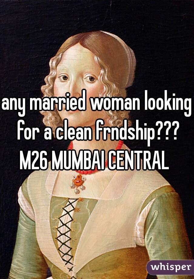 any married woman looking for a clean frndship??? M26 MUMBAI CENTRAL