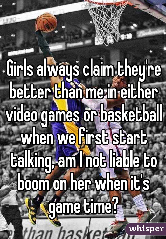 Girls always claim they're better than me in either video games or basketball when we first start talking, am I not liable to boom on her when it's game time?