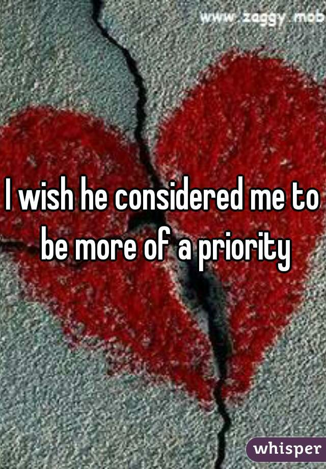 I wish he considered me to be more of a priority