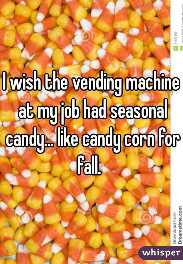 I wish the vending machine at my job had seasonal candy... like candy corn for fall.