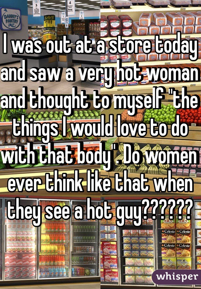 "I was out at a store today and saw a very hot woman and thought to myself ""the things I would love to do with that body"". Do women ever think like that when they see a hot guy??????"