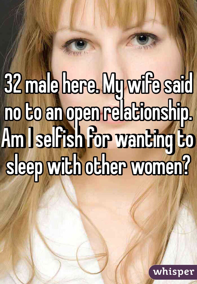 32 male here. My wife said no to an open relationship. Am I selfish for wanting to sleep with other women?