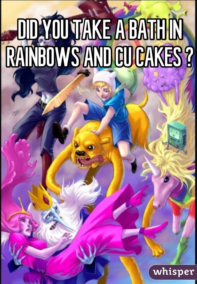 DID YOU TAKE A BATH IN RAINBOWS AND CU CAKES ?