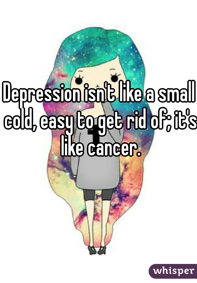 Depression isn't like a small cold, easy to get rid of; it's like cancer.