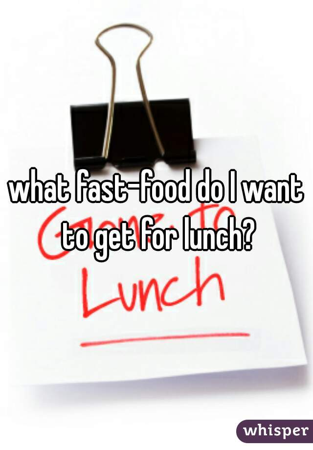 what fast-food do I want to get for lunch?