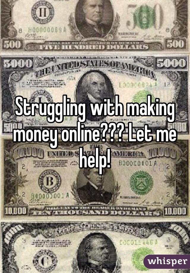 Struggling with making money online??? Let me help!