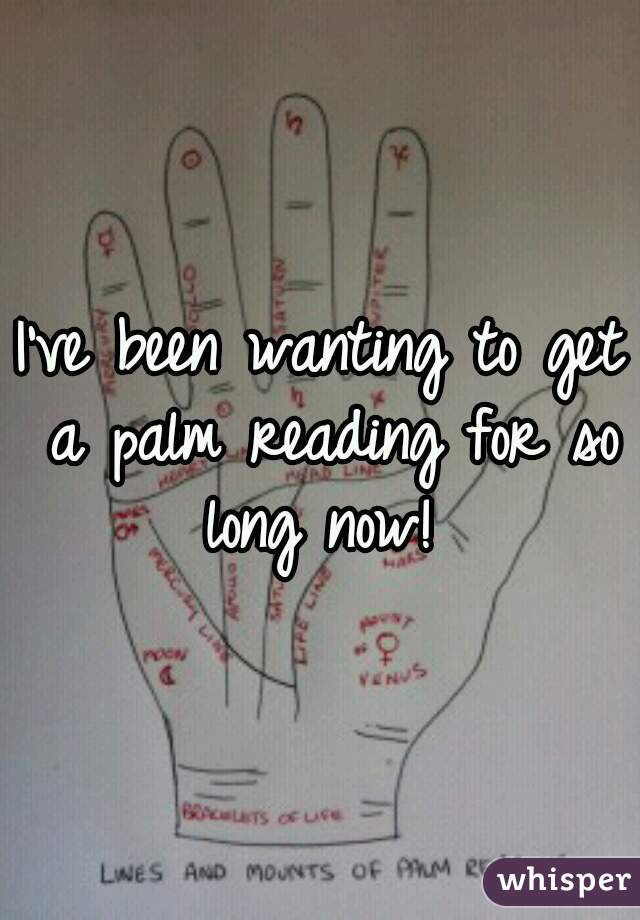 I've been wanting to get a palm reading for so long now!
