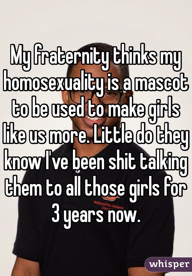 My fraternity thinks my homosexuality is a mascot to be used to make girls like us more. Little do they know I've been shit talking them to all those girls for 3 years now.