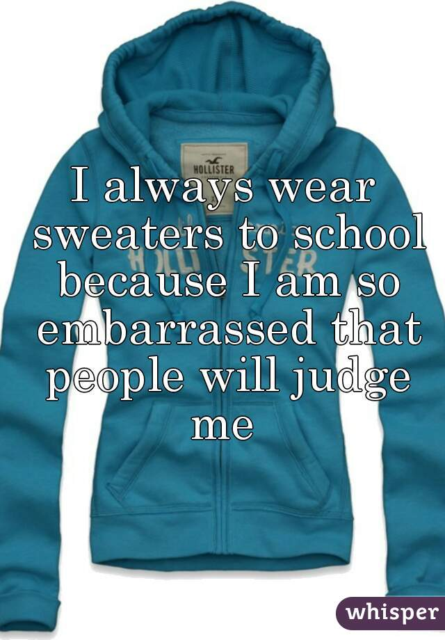 I always wear sweaters to school because I am so embarrassed that people will judge me