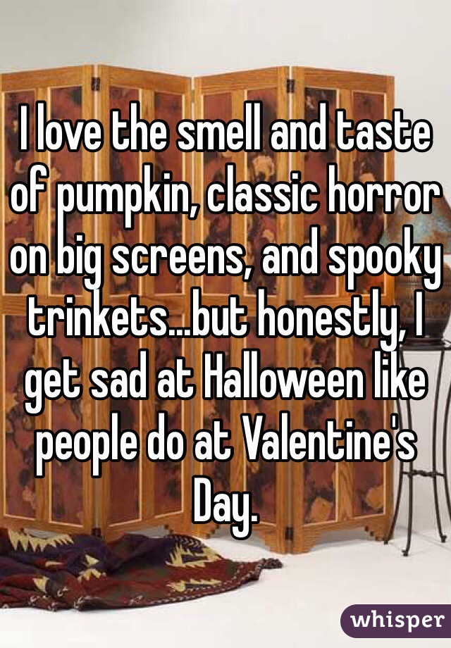 I love the smell and taste of pumpkin, classic horror on big screens, and spooky trinkets...but honestly, I get sad at Halloween like people do at Valentine's Day.