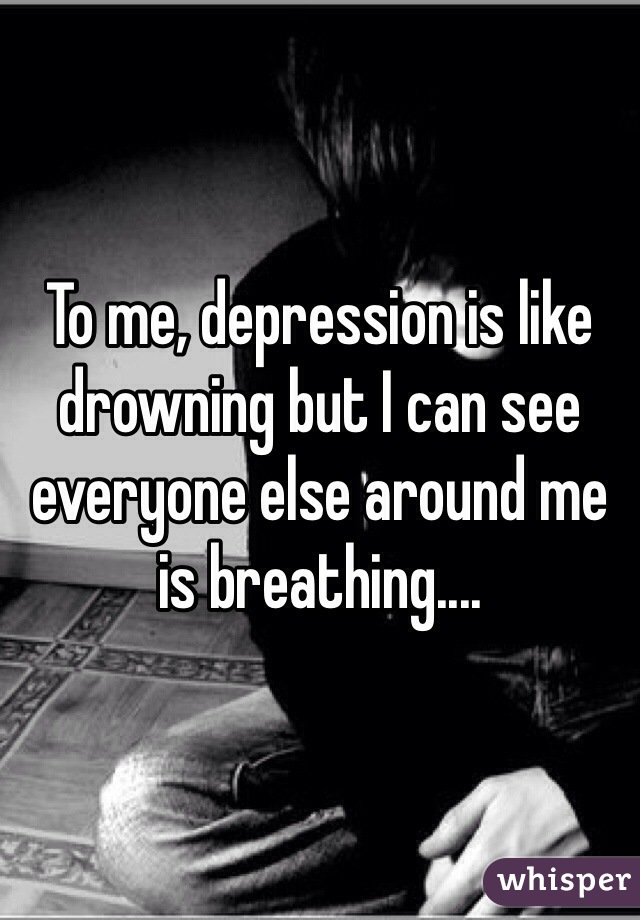 To me, depression is like drowning but I can see everyone else around me is breathing....