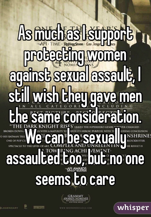 As much as I support protecting women against sexual assault, I still wish they gave men the same consideration. We can be sexually assaulted too, but no one seems to care