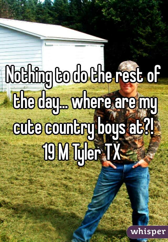 Nothing to do the rest of the day... where are my cute country boys at?!  19 M Tyler TX