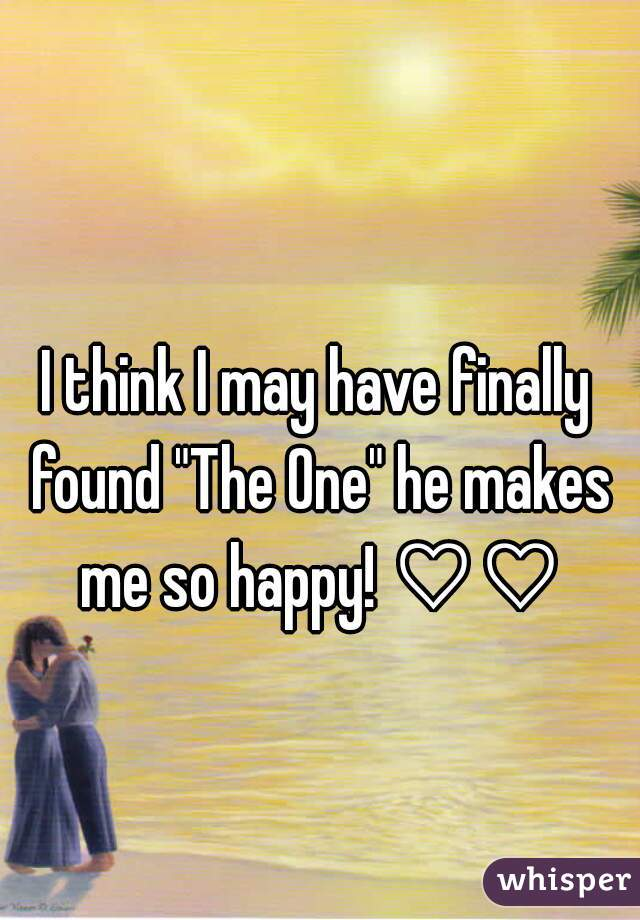 "I think I may have finally found ""The One"" he makes me so happy! ♡♡"