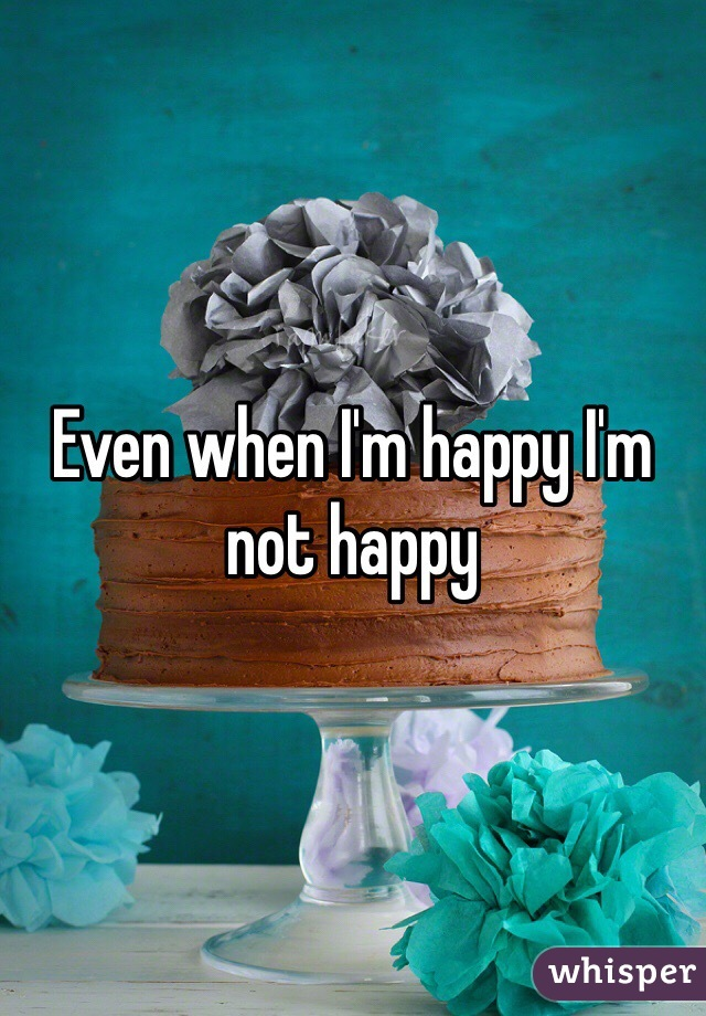 Even when I'm happy I'm not happy