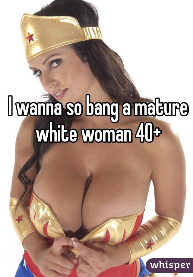 I wanna so bang a mature white woman 40+
