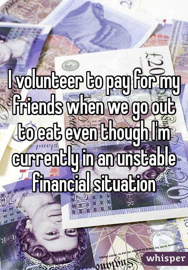 I volunteer to pay for my friends when we go out to eat even though I'm currently in an unstable financial situation