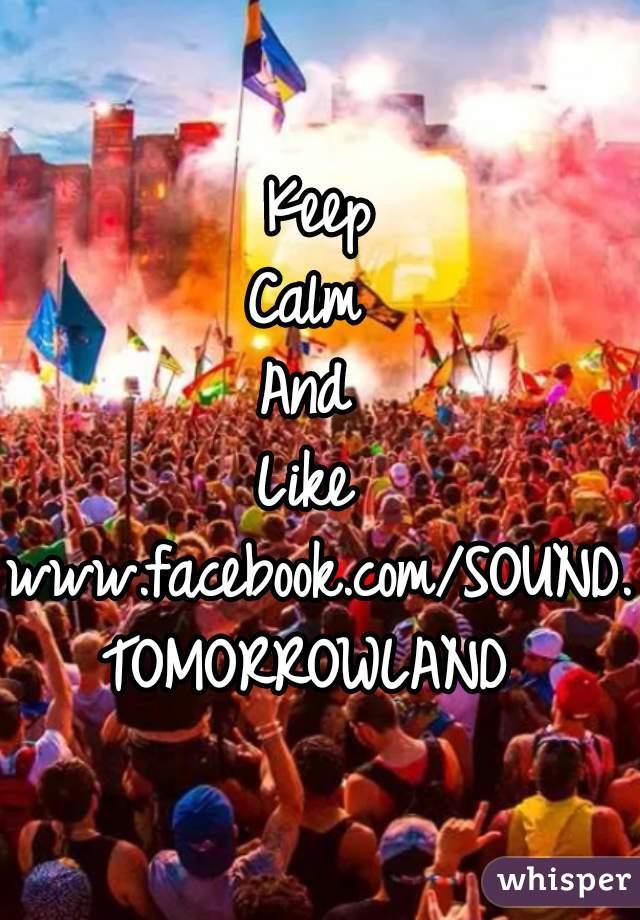 Keep Calm  And  Like  www.facebook.com/SOUND.TOMORROWLAND