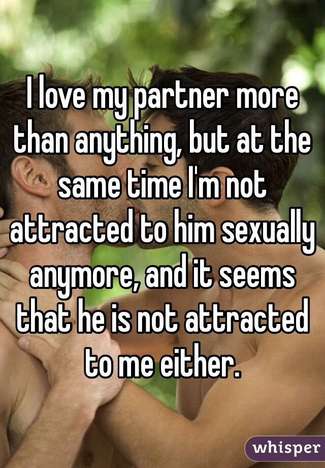 I love my partner more than anything, but at the same time I'm not attracted to him sexually anymore, and it seems that he is not attracted to me either.