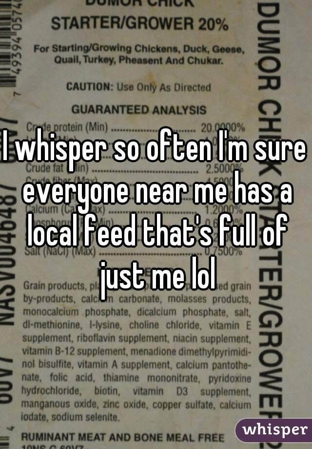 I whisper so often I'm sure everyone near me has a local feed that's full of just me lol