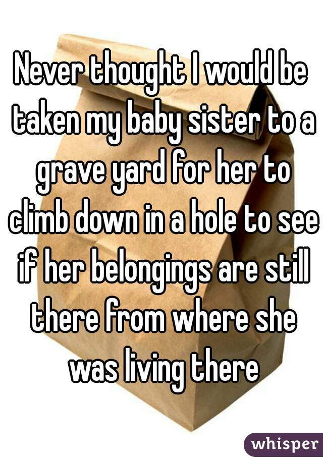 Never thought I would be taken my baby sister to a grave yard for her to climb down in a hole to see if her belongings are still there from where she was living there
