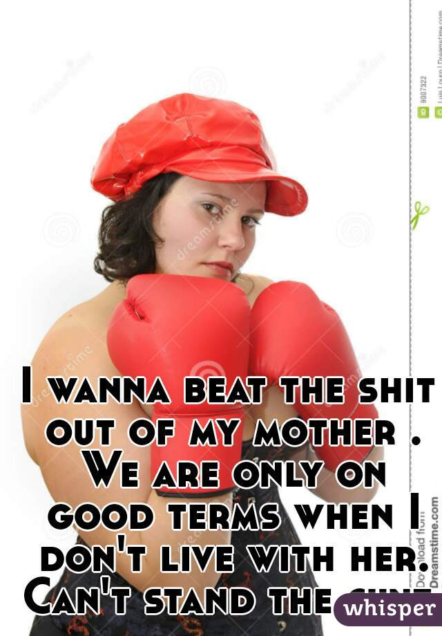 I wanna beat the shit out of my mother . We are only on good terms when I don't live with her. Can't stand the cunt