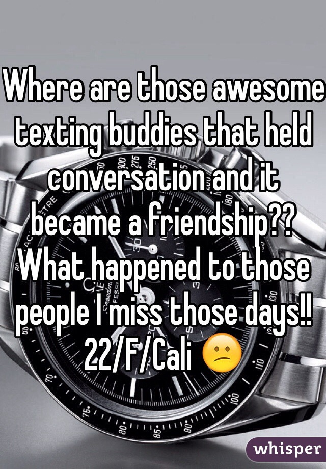 Where are those awesome texting buddies that held conversation and it became a friendship?? What happened to those people I miss those days!! 22/F/Cali 😕