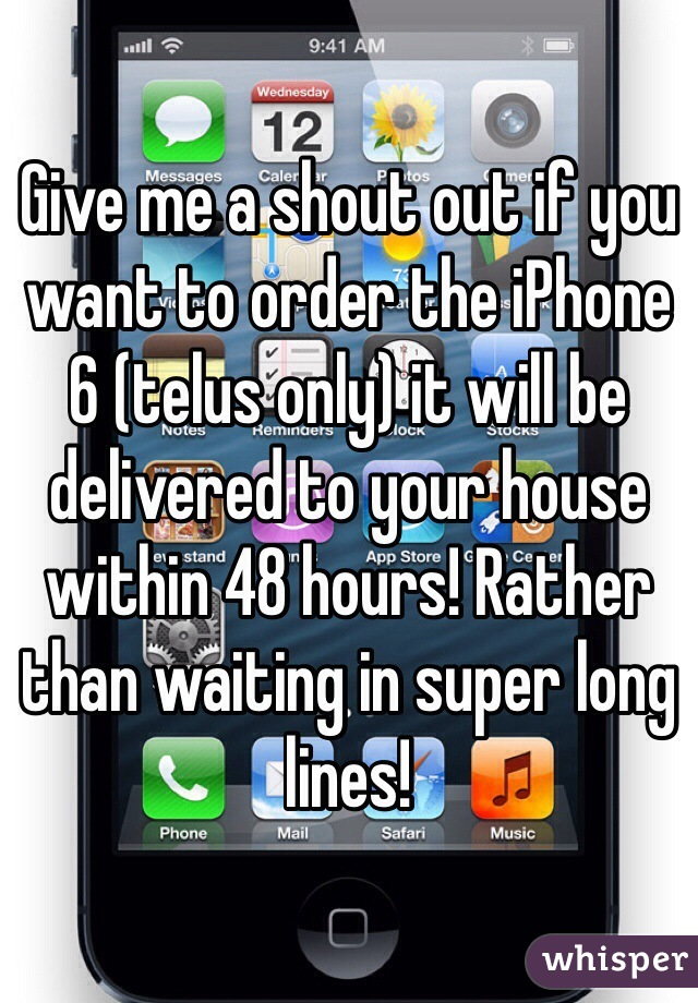 Give me a shout out if you want to order the iPhone 6 (telus only) it will be delivered to your house within 48 hours! Rather than waiting in super long lines!