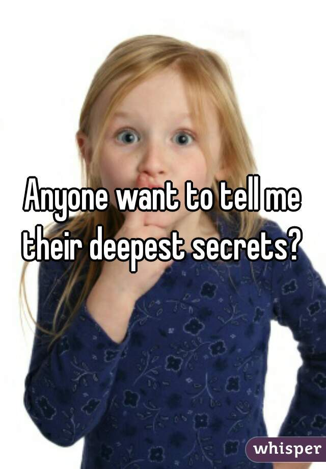 Anyone want to tell me their deepest secrets?