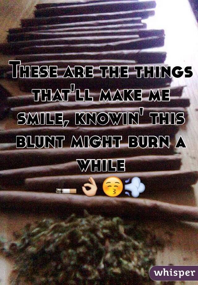 These are the things that'll make me smile, knowin' this blunt might burn a while 🚬👌😚💨