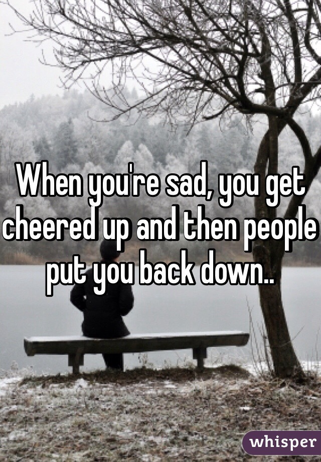 When you're sad, you get cheered up and then people put you back down..