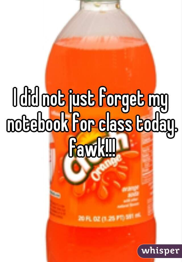 I did not just forget my notebook for class today. fawk!!!