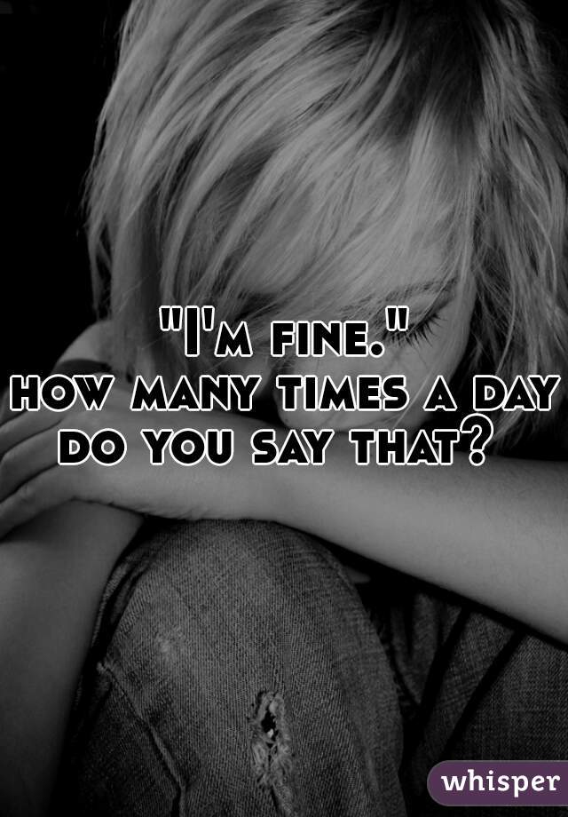 """""""I'm fine."""""""" how many times a day do you say that?"""