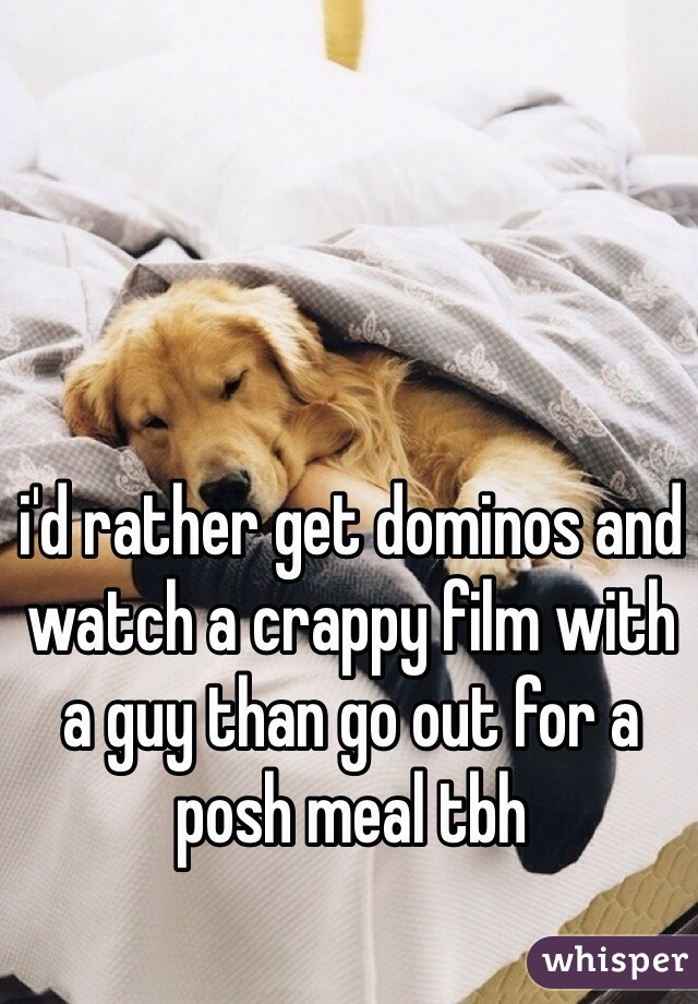 i'd rather get dominos and watch a crappy film with a guy than go out for a posh meal tbh