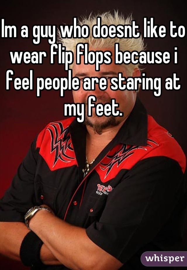 Im a guy who doesnt like to wear flip flops because i feel people are staring at my feet.