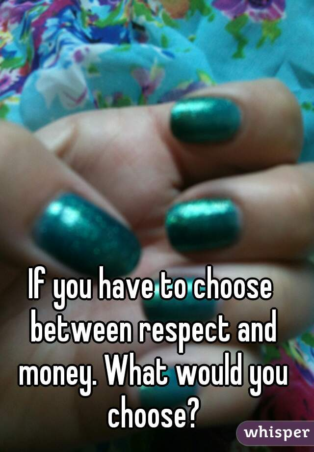 If you have to choose between respect and money. What would you choose?