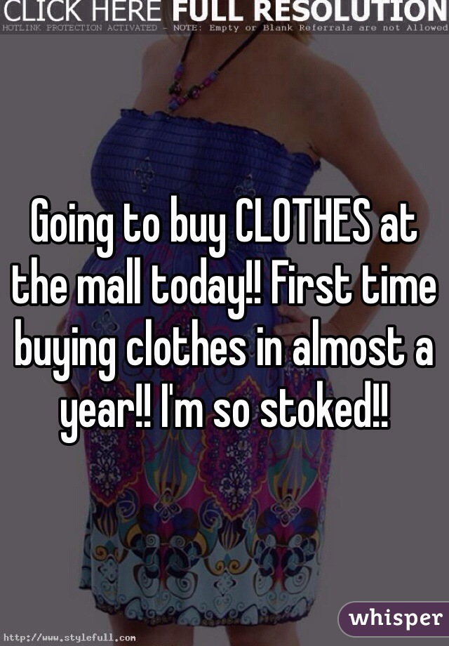 Going to buy CLOTHES at the mall today!! First time buying clothes in almost a year!! I'm so stoked!!