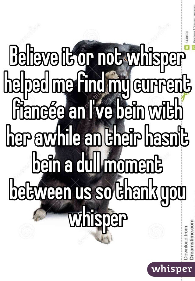 Believe it or not whisper helped me find my current fiancée an I've bein with her awhile an their hasn't bein a dull moment between us so thank you whisper