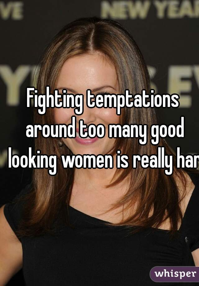 Fighting temptations around too many good looking women is really hard