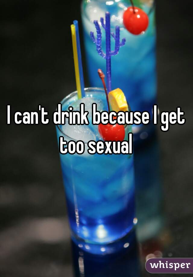 I can't drink because I get too sexual