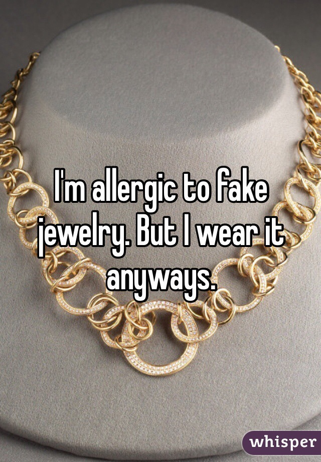 I'm allergic to fake jewelry. But I wear it anyways.