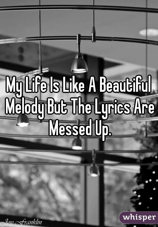 My Life Is Like A Beautiful Melody But The Lyrics Are Messed Up.