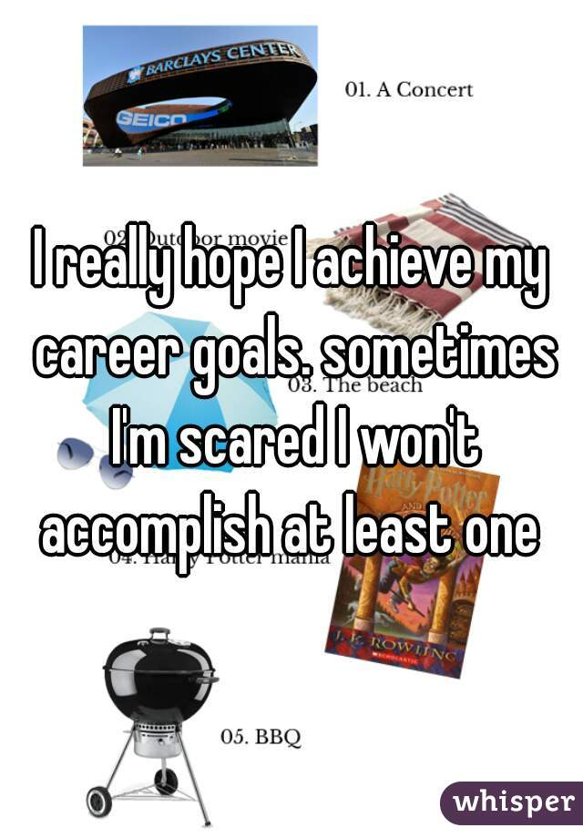 I really hope I achieve my career goals. sometimes I'm scared I won't accomplish at least one
