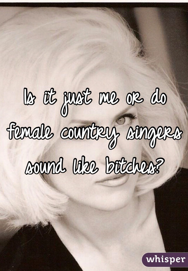 Is it just me or do female country singers sound like bitches?