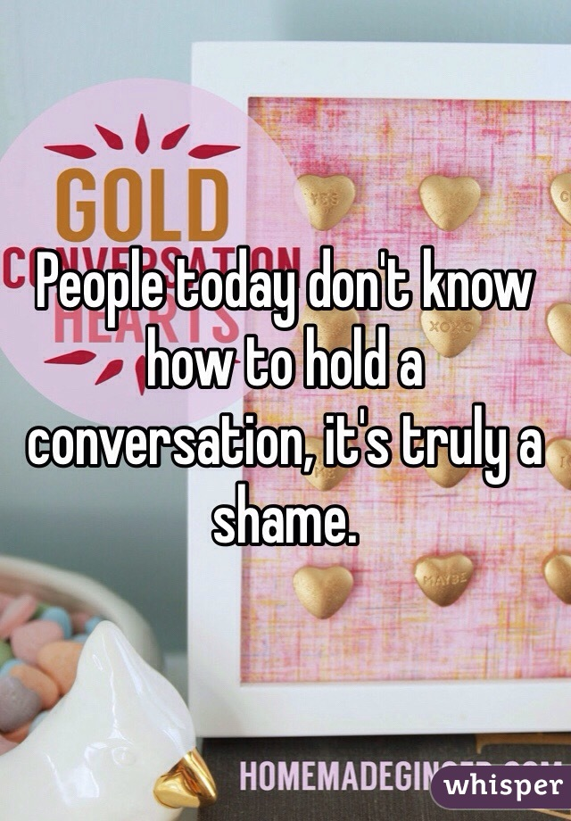 People today don't know how to hold a conversation, it's truly a shame.