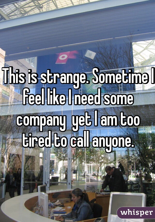 This is strange. Sometime I feel like I need some company  yet I am too tired to call anyone.